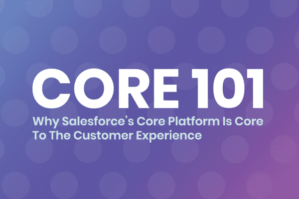 Core 101: Why Salesforce's Core Platform Is Core To The Customer Experience